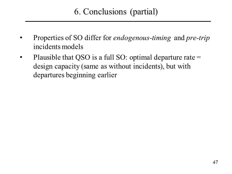 47 6. Conclusions (partial) Properties of SO differ for endogenous-timing and pre-trip incidents models Plausible that QSO is a full SO: optimal depar
