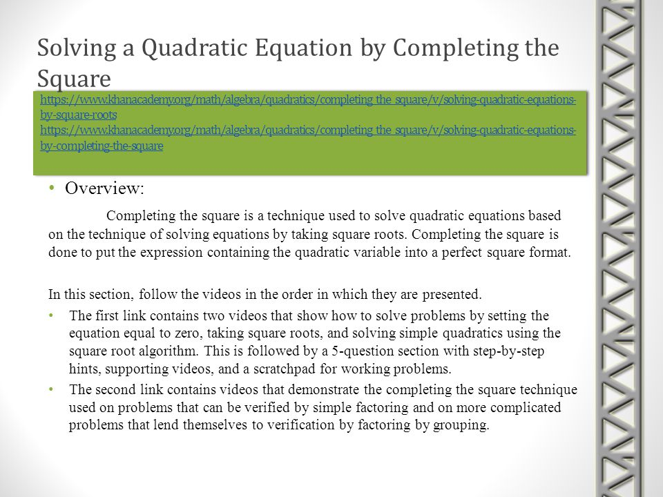 https://www.khanacademy.org/math/algebra/quadratics/completing_the_square/v/solving-quadratic-equations- by-square-roots https://www.khanacademy.org/m