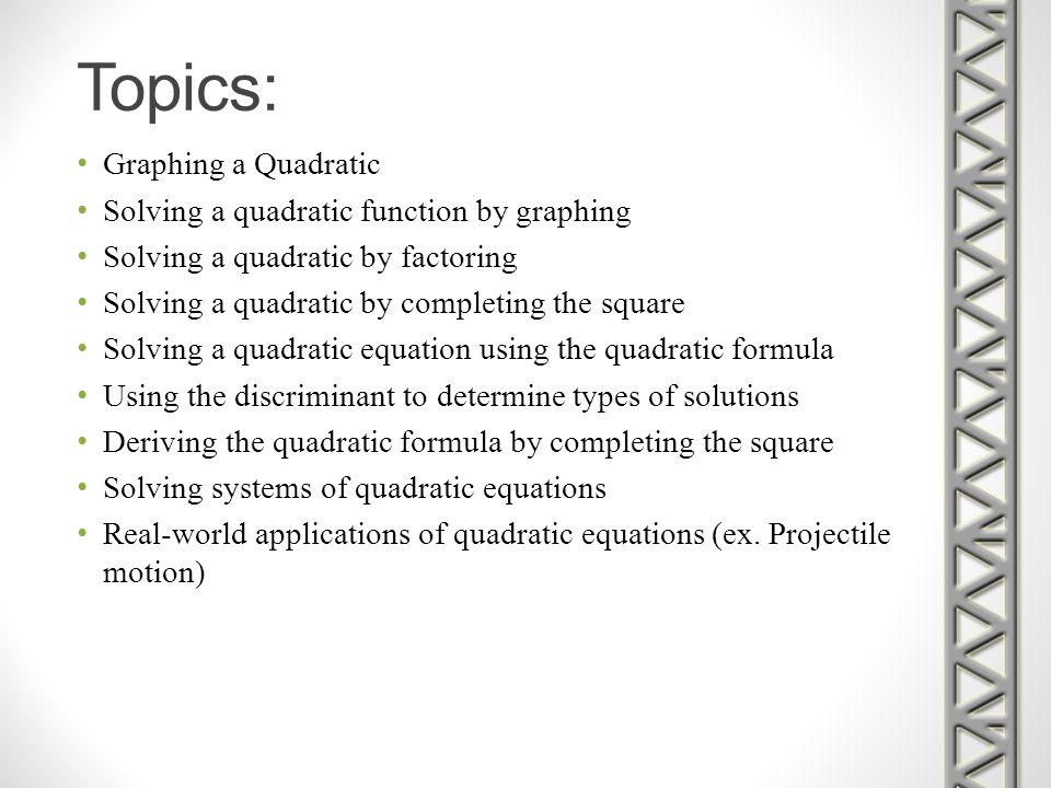 Topics: Graphing a Quadratic Solving a quadratic function by graphing Solving a quadratic by factoring Solving a quadratic by completing the square So