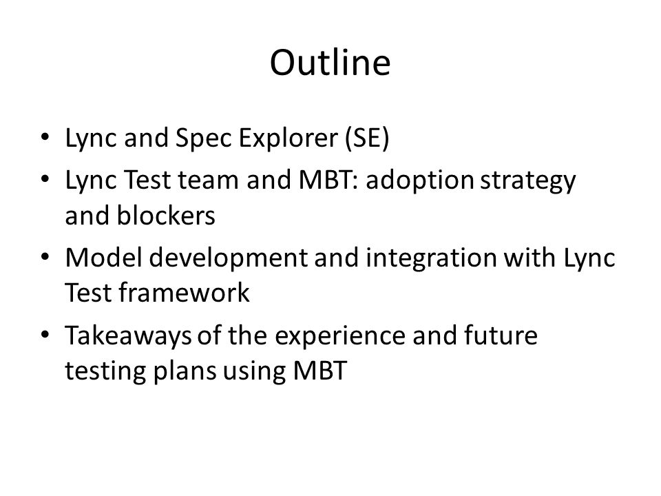 Outline Lync and Spec Explorer (SE) Lync Test team and MBT: adoption strategy and blockers Model development and integration with Lync Test framework Takeaways of the experience and future testing plans using MBT