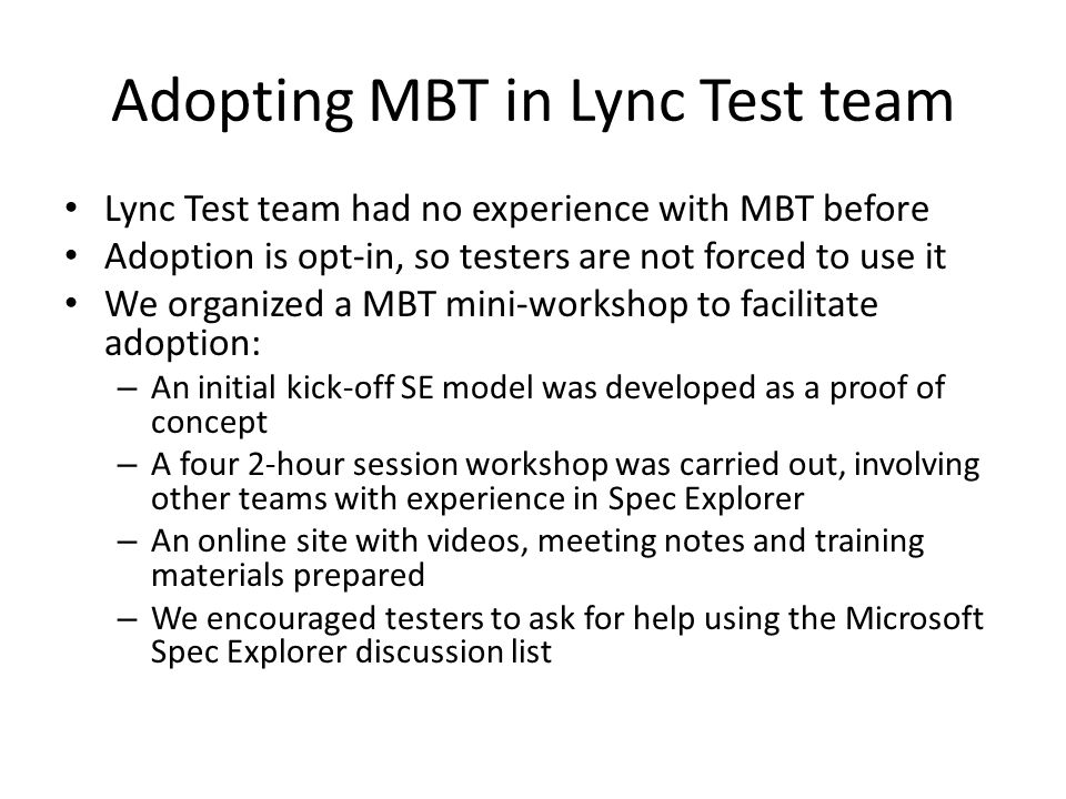 Adopting MBT in Lync Test team Lync Test team had no experience with MBT before Adoption is opt-in, so testers are not forced to use it We organized a MBT mini-workshop to facilitate adoption: – An initial kick-off SE model was developed as a proof of concept – A four 2-hour session workshop was carried out, involving other teams with experience in Spec Explorer – An online site with videos, meeting notes and training materials prepared – We encouraged testers to ask for help using the Microsoft Spec Explorer discussion list