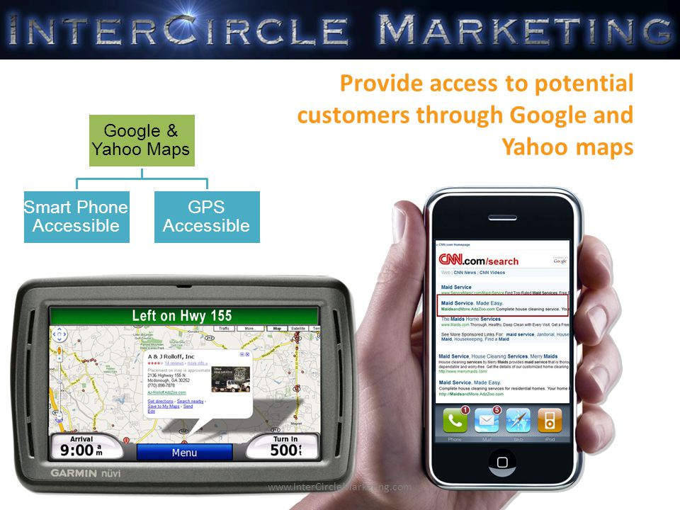 Google & Yahoo Maps GPS Accessible Smart Phone Accessible Provide access to potential customers through Google and Yahoo maps www.InterCircleMarketing.com