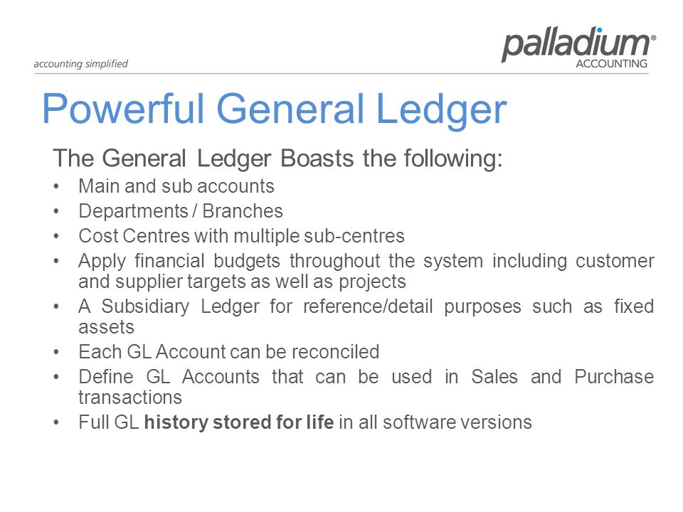 Powerful General Ledger The General Ledger Boasts the following: Main and sub accounts Departments / Branches Cost Centres with multiple sub-centres Apply financial budgets throughout the system including customer and supplier targets as well as projects A Subsidiary Ledger for reference/detail purposes such as fixed assets Each GL Account can be reconciled Define GL Accounts that can be used in Sales and Purchase transactions Full GL history stored for life in all software versions