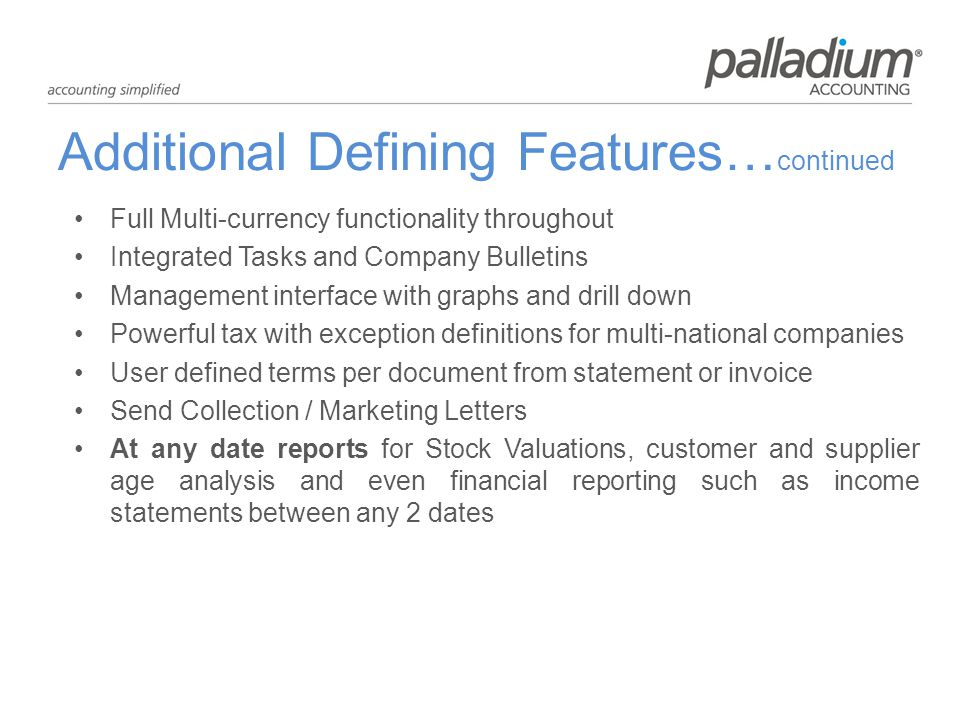 Additional Defining Features… continued Full Multi-currency functionality throughout Integrated Tasks and Company Bulletins Management interface with graphs and drill down Powerful tax with exception definitions for multi-national companies User defined terms per document from statement or invoice Send Collection / Marketing Letters At any date reports for Stock Valuations, customer and supplier age analysis and even financial reporting such as income statements between any 2 dates