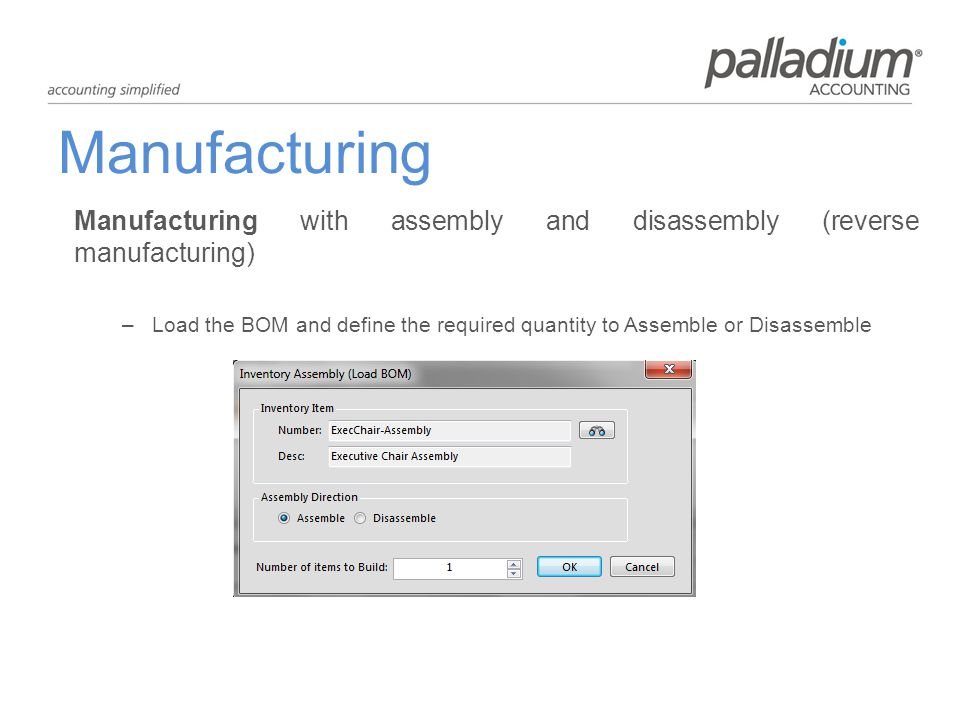 Manufacturing Manufacturing with assembly and disassembly (reverse manufacturing) –Load the BOM and define the required quantity to Assemble or Disassemble