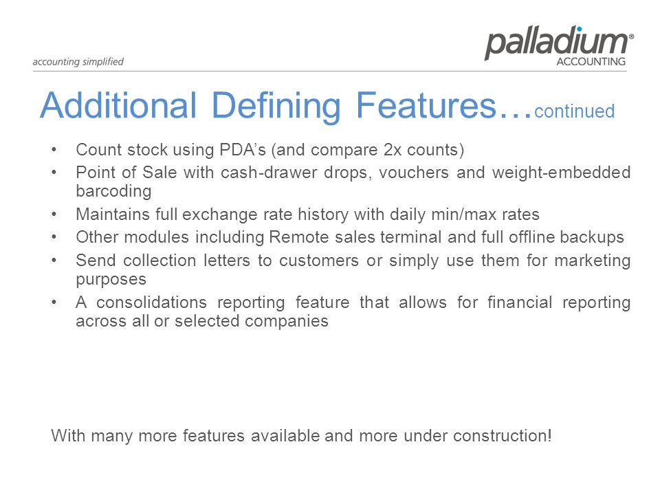Additional Defining Features… continued Count stock using PDAs (and compare 2x counts) Point of Sale with cash-drawer drops, vouchers and weight-embedded barcoding Maintains full exchange rate history with daily min/max rates Other modules including Remote sales terminal and full offline backups Send collection letters to customers or simply use them for marketing purposes A consolidations reporting feature that allows for financial reporting across all or selected companies With many more features available and more under construction!