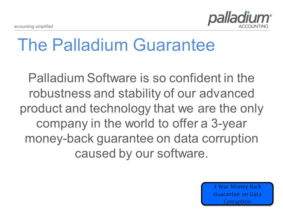 The Palladium Guarantee Palladium Software is so confident in the robustness and stability of our advanced product and technology that we are the only company in the world to offer a 3-year money-back guarantee on data corruption caused by our software.