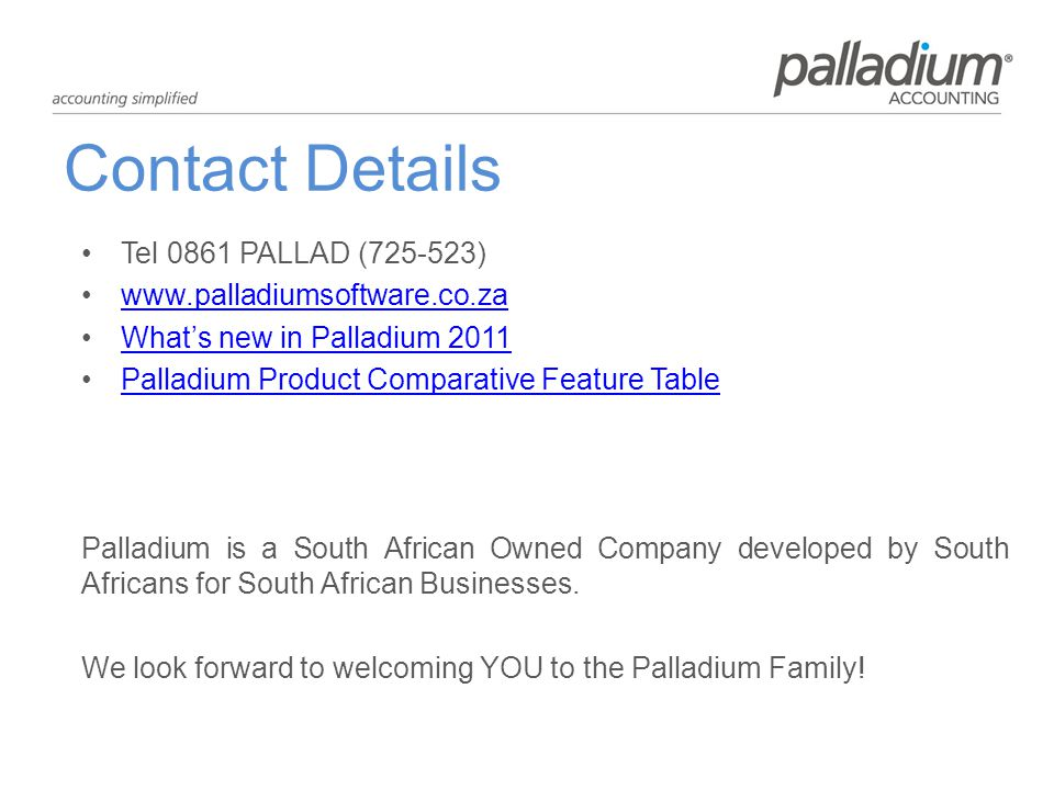Contact Details Tel 0861 PALLAD (725-523) www.palladiumsoftware.co.za Whats new in Palladium 2011Whats new in Palladium 2011 Palladium Product Comparative Feature TablePalladium Product Comparative Feature Table Palladium is a South African Owned Company developed by South Africans for South African Businesses.