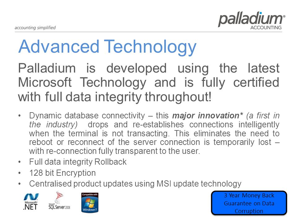 Advanced Technology Palladium is developed using the latest Microsoft Technology and is fully certified with full data integrity throughout.