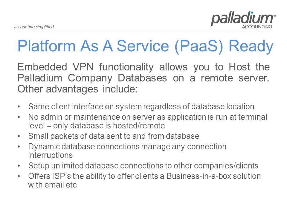 Platform As A Service (PaaS) Ready Embedded VPN functionality allows you to Host the Palladium Company Databases on a remote server.