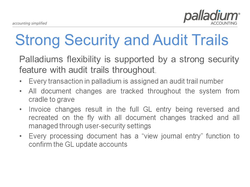 Strong Security and Audit Trails Palladiums flexibility is supported by a strong security feature with audit trails throughout.