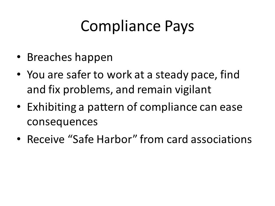 Compliance Pays Breaches happen You are safer to work at a steady pace, find and fix problems, and remain vigilant Exhibiting a pattern of compliance can ease consequences Receive Safe Harbor from card associations