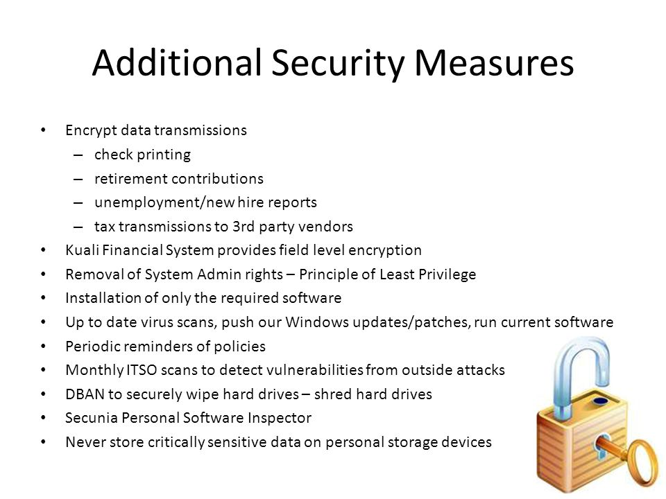 Additional Security Measures Encrypt data transmissions – check printing – retirement contributions – unemployment/new hire reports – tax transmissions to 3rd party vendors Kuali Financial System provides field level encryption Removal of System Admin rights – Principle of Least Privilege Installation of only the required software Up to date virus scans, push our Windows updates/patches, run current software Periodic reminders of policies Monthly ITSO scans to detect vulnerabilities from outside attacks DBAN to securely wipe hard drives – shred hard drives Secunia Personal Software Inspector Never store critically sensitive data on personal storage devices