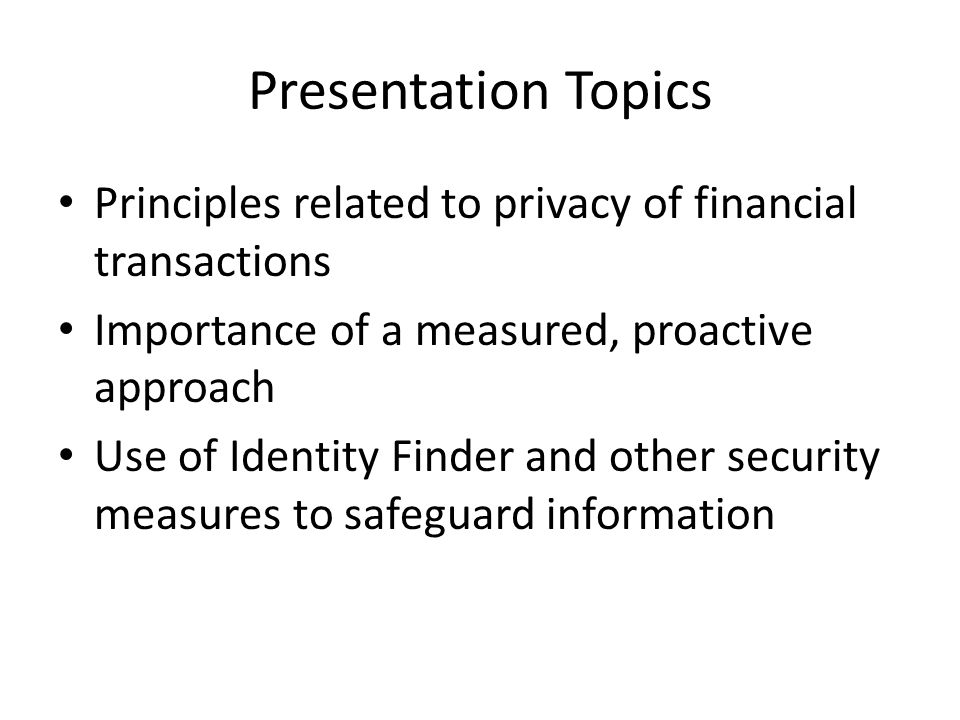 Presentation Topics Principles related to privacy of financial transactions Importance of a measured, proactive approach Use of Identity Finder and other security measures to safeguard information