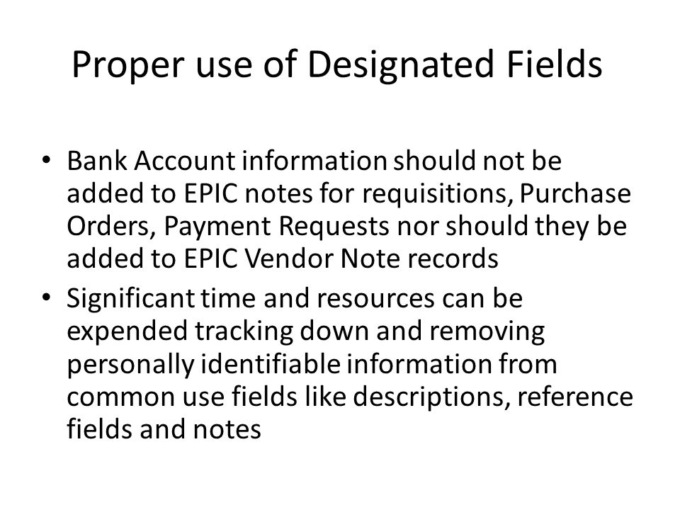 Proper use of Designated Fields Bank Account information should not be added to EPIC notes for requisitions, Purchase Orders, Payment Requests nor should they be added to EPIC Vendor Note records Significant time and resources can be expended tracking down and removing personally identifiable information from common use fields like descriptions, reference fields and notes