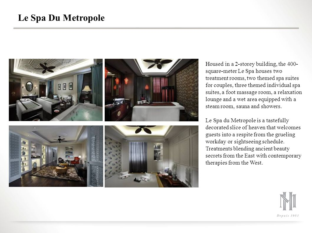 Le Spa Du Metropole Housed in a 2-storey building, the 400- square-meter Le Spa houses two treatment rooms, two themed spa suites for couples, three t