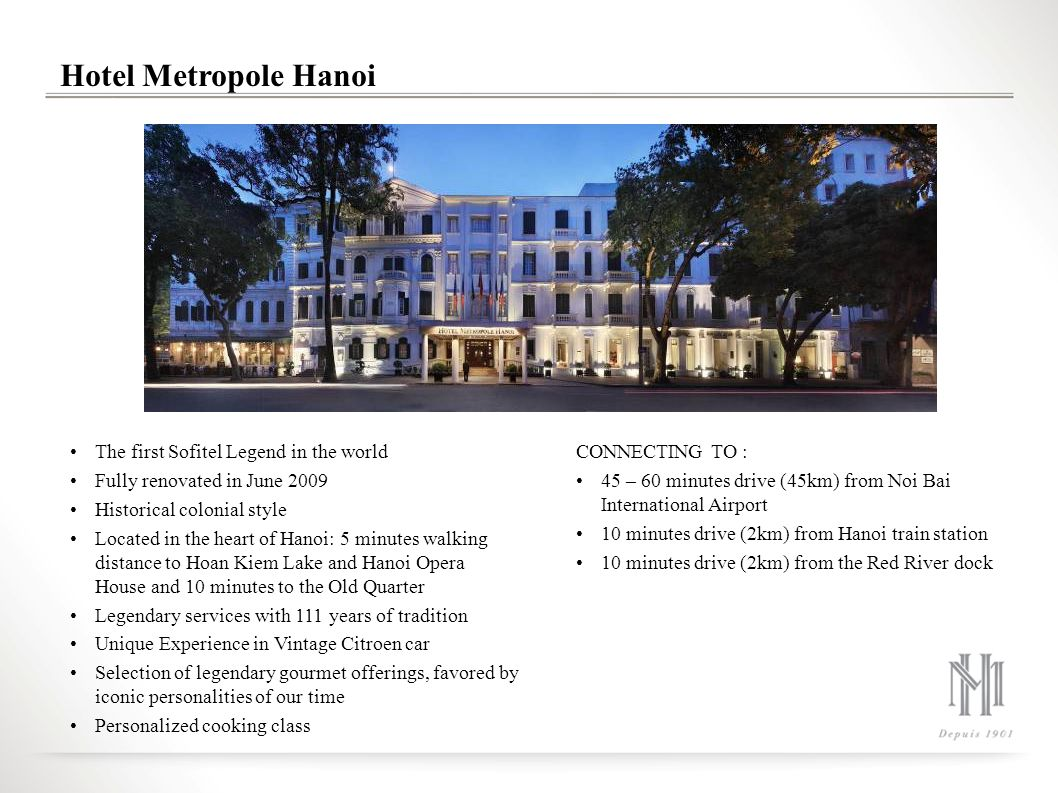 Hotel Metropole Hanoi The first Sofitel Legend in the world Fully renovated in June 2009 Historical colonial style Located in the heart of Hanoi: 5 mi