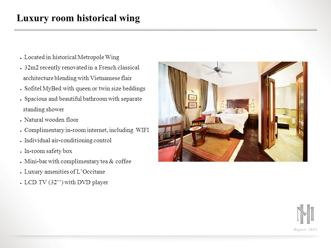Grand Luxury Room Historical Wing Located in historical Metropole wing 37m2 recently renovated in a French classical architecture blending with Vietnamese flair Sofitel MyBed with queen and twin size beddings Spacious and beautiful bathroom with separate standing shower Natural wooden floor Complimentary in-room internet, including WIFI Individual air-conditioning control In-room safety box Mini-bar with complimentary tea & coffee Luxury amenities of LOccitane LCD TV (32) with DVD player