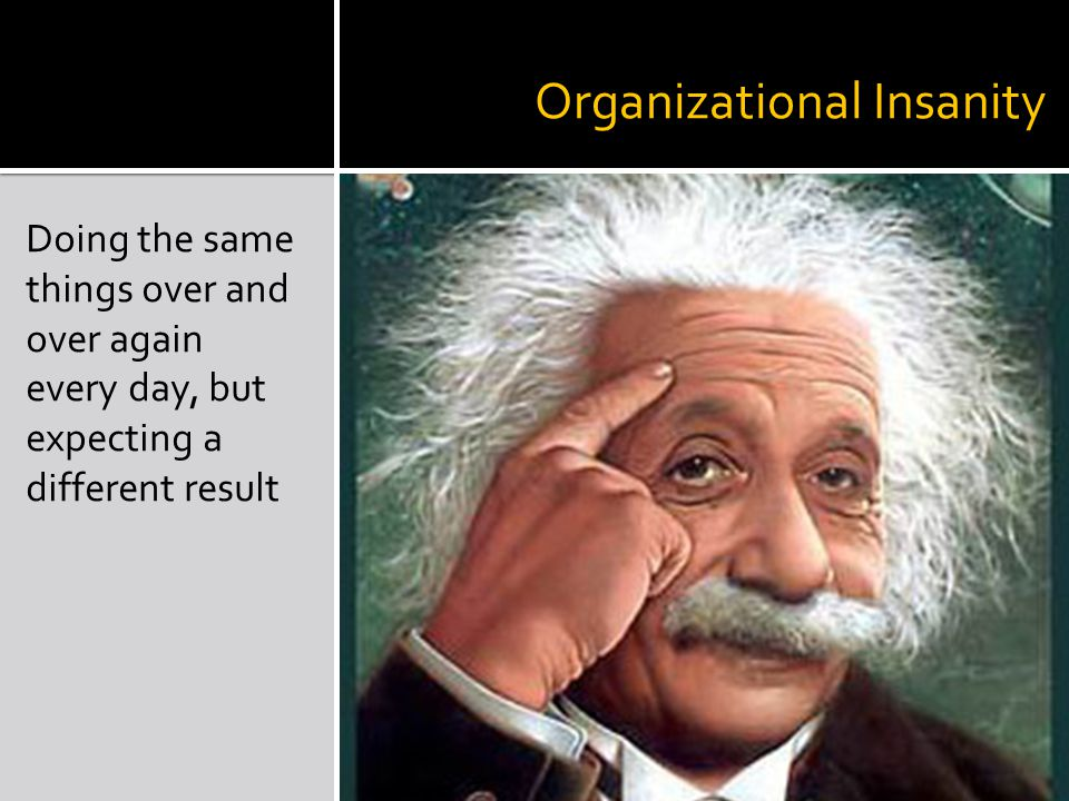 Organizational Insanity Doing the same things over and over again every day, but expecting a different result