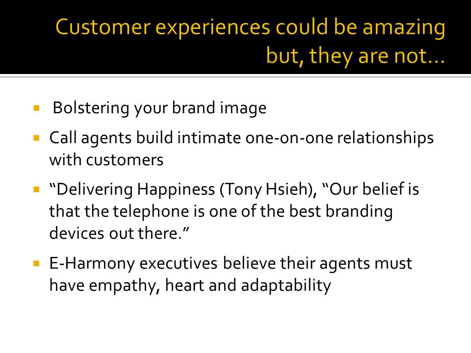 Bolstering your brand image Call agents build intimate one-on-one relationships with customers Delivering Happiness (Tony Hsieh), Our belief is that t