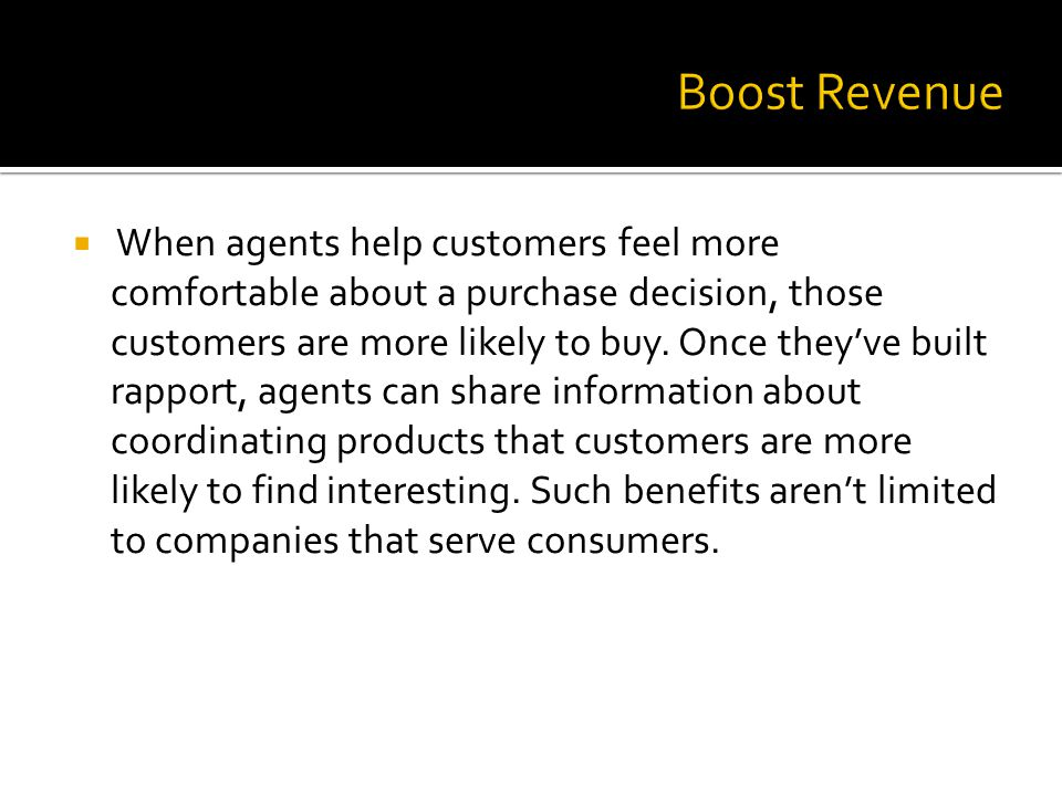 When agents help customers feel more comfortable about a purchase decision, those customers are more likely to buy. Once theyve built rapport, agents