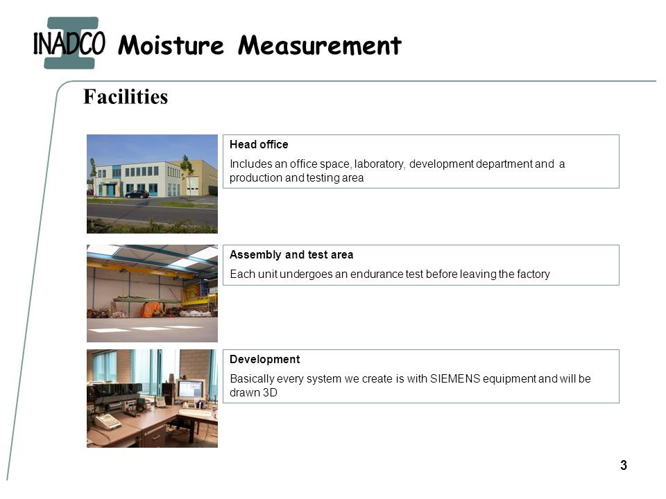 Moisture Measurement 3 Facilities Head office Includes an office space, laboratory, development department and a production and testing area Assembly