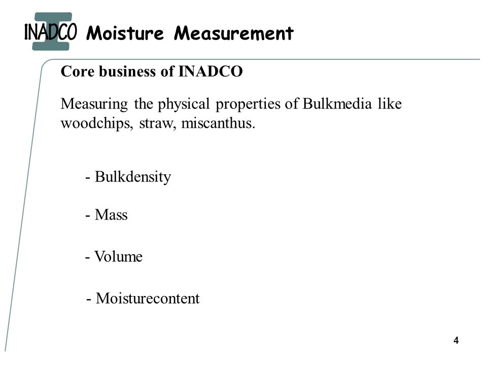 Moisture Measurement 4 Core business of INADCO Measuring the physical properties of Bulkmedia like woodchips, straw, miscanthus.