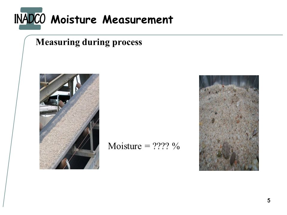 Moisture Measurement 5 Measuring during process Moisture = ???? %