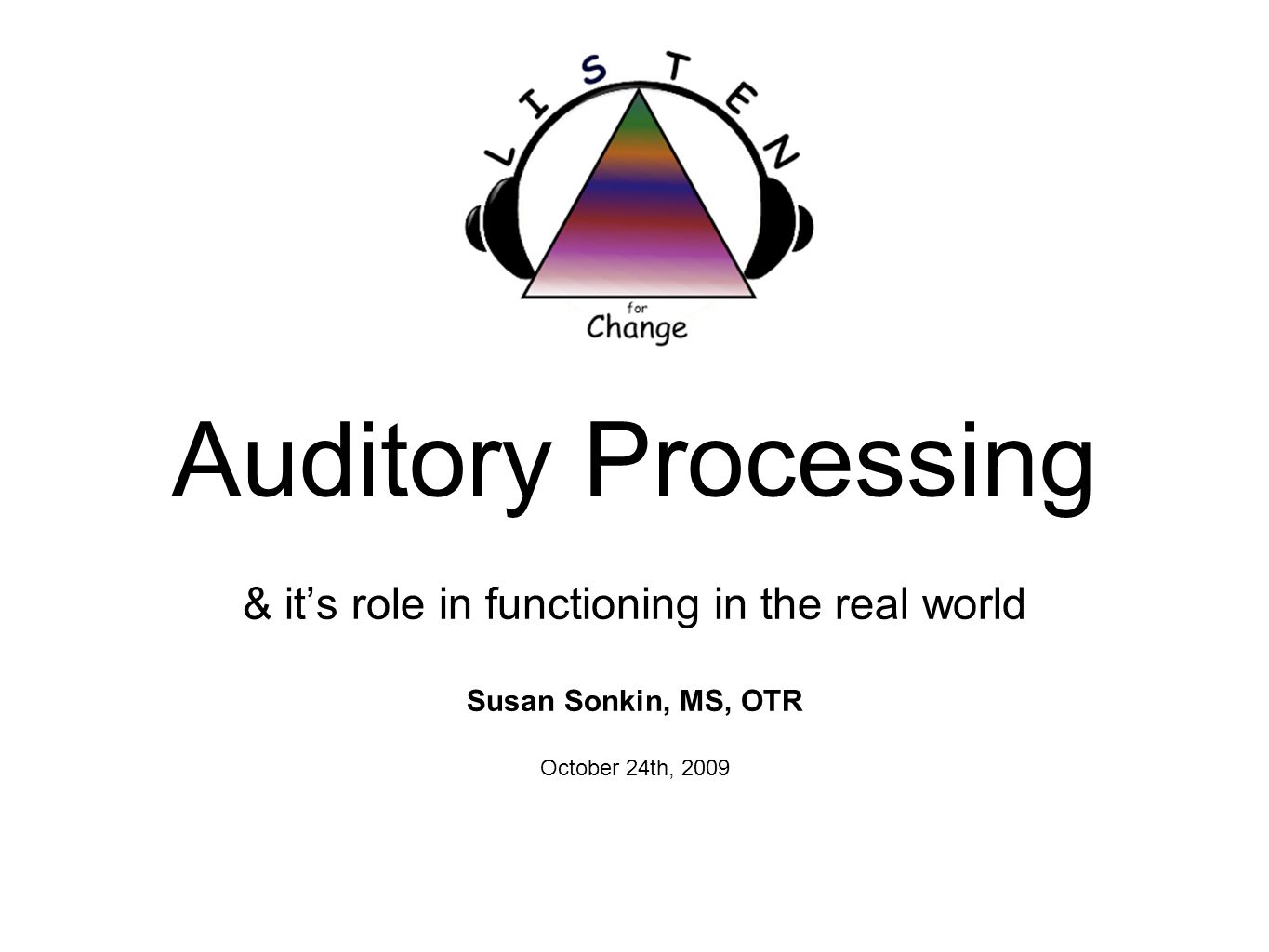 Auditory Processing & its role in functioning in the real world Susan Sonkin, MS, OTR October 24th, 2009