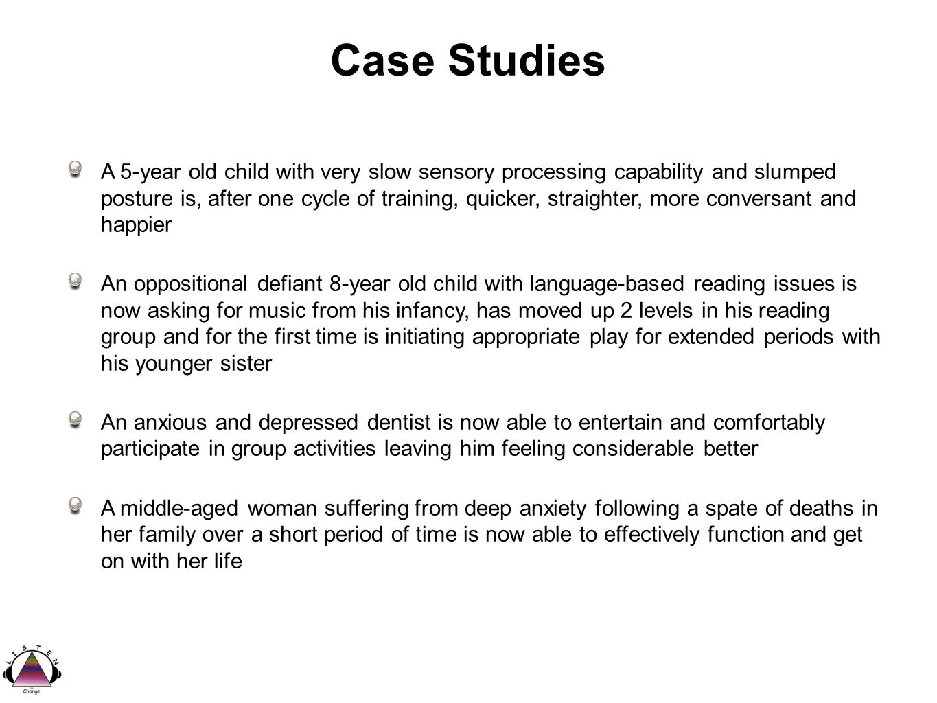 Case Studies A 5-year old child with very slow sensory processing capability and slumped posture is, after one cycle of training, quicker, straighter, more conversant and happier An oppositional defiant 8-year old child with language-based reading issues is now asking for music from his infancy, has moved up 2 levels in his reading group and for the first time is initiating appropriate play for extended periods with his younger sister An anxious and depressed dentist is now able to entertain and comfortably participate in group activities leaving him feeling considerable better A middle-aged woman suffering from deep anxiety following a spate of deaths in her family over a short period of time is now able to effectively function and get on with her life