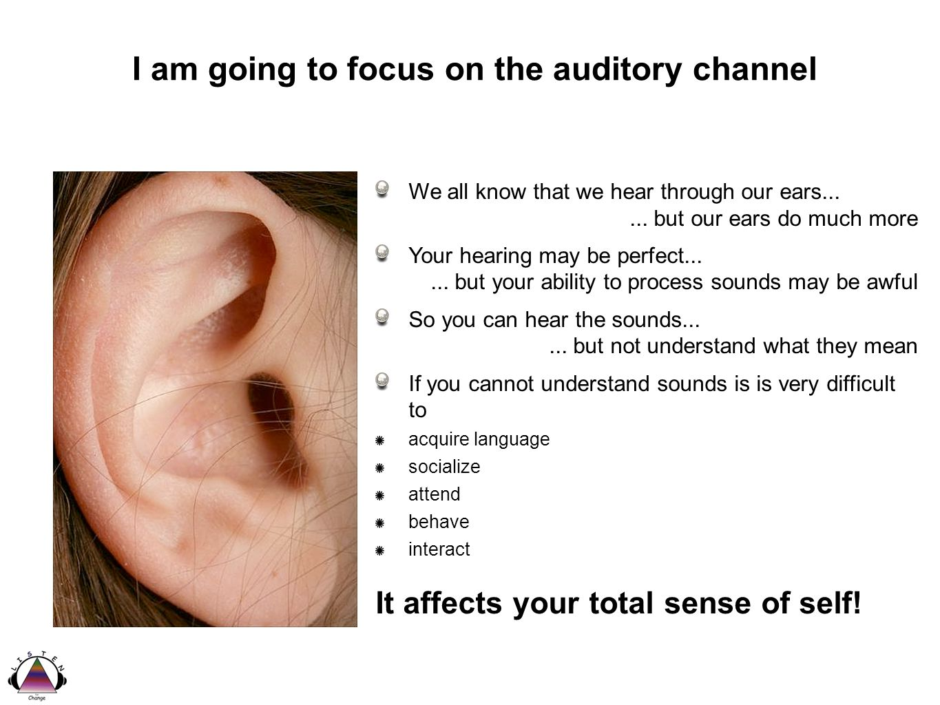 I am going to focus on the auditory channel We all know that we hear through our ears......