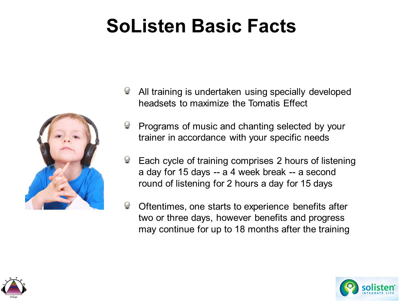 SoListen Basic Facts All training is undertaken using specially developed headsets to maximize the Tomatis Effect Programs of music and chanting selected by your trainer in accordance with your specific needs Each cycle of training comprises 2 hours of listening a day for 15 days -- a 4 week break -- a second round of listening for 2 hours a day for 15 days Oftentimes, one starts to experience benefits after two or three days, however benefits and progress may continue for up to 18 months after the training