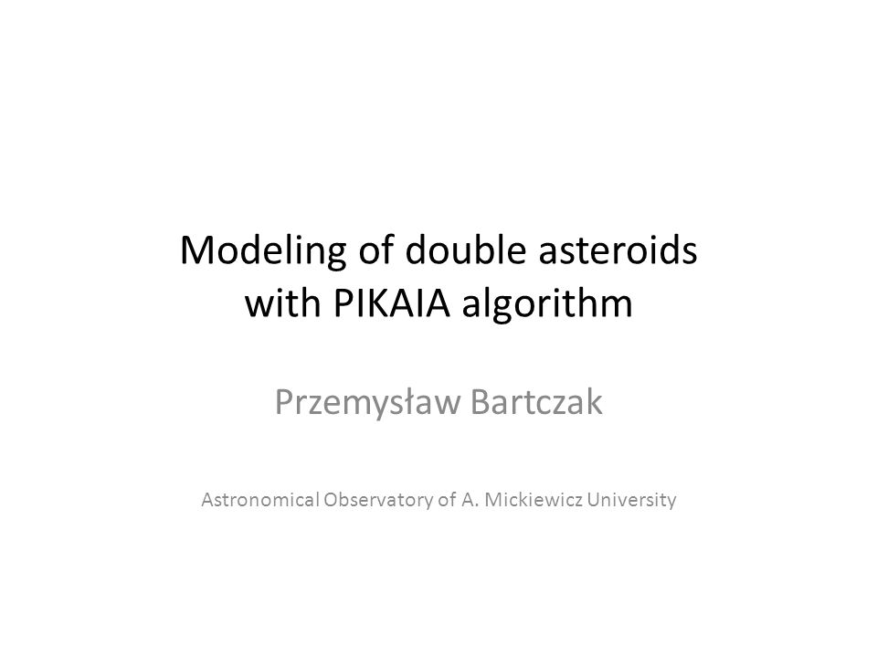 Modeling of double asteroids with PIKAIA algorithm Przemysław Bartczak Astronomical Observatory of A.