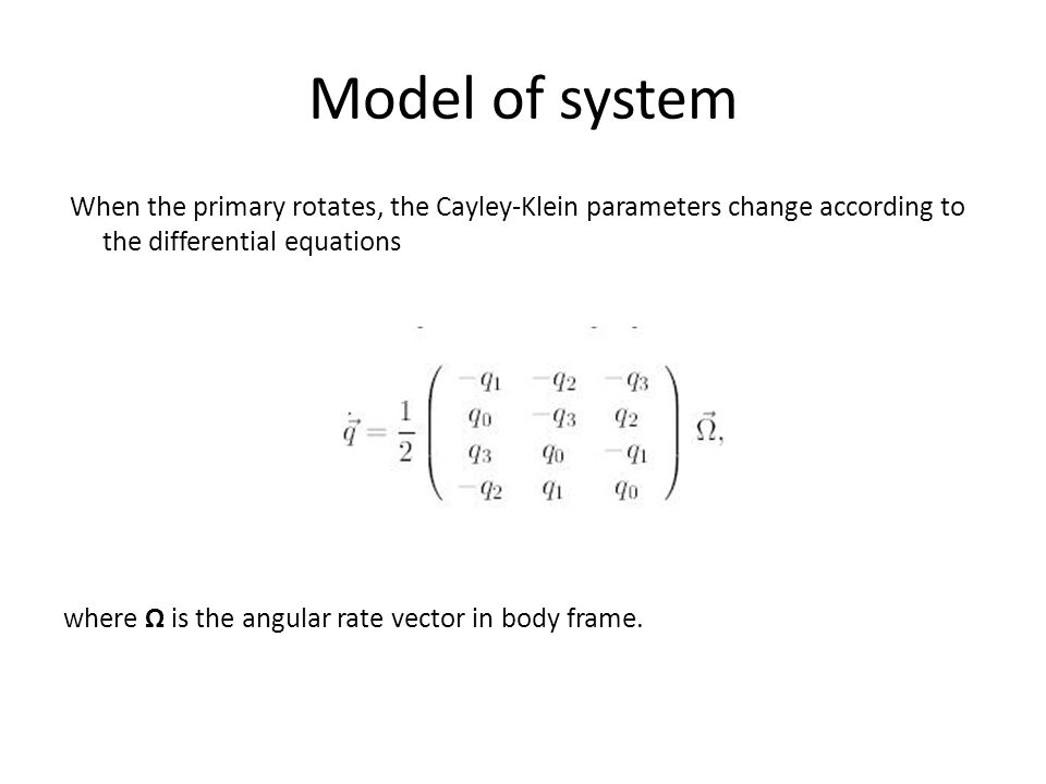 Model of system When the primary rotates, the Cayley-Klein parameters change according to the differential equations where is the angular rate vector in body frame.