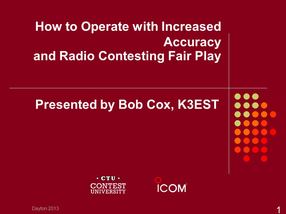 How to Operate with Increased Accuracy and Radio Contesting Fair Play Presented by Bob Cox, K3EST Dayton 2013 1