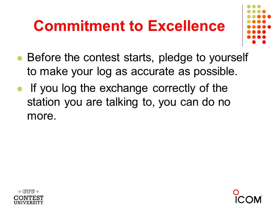 Commitment to Excellence Before the contest starts, pledge to yourself to make your log as accurate as possible.