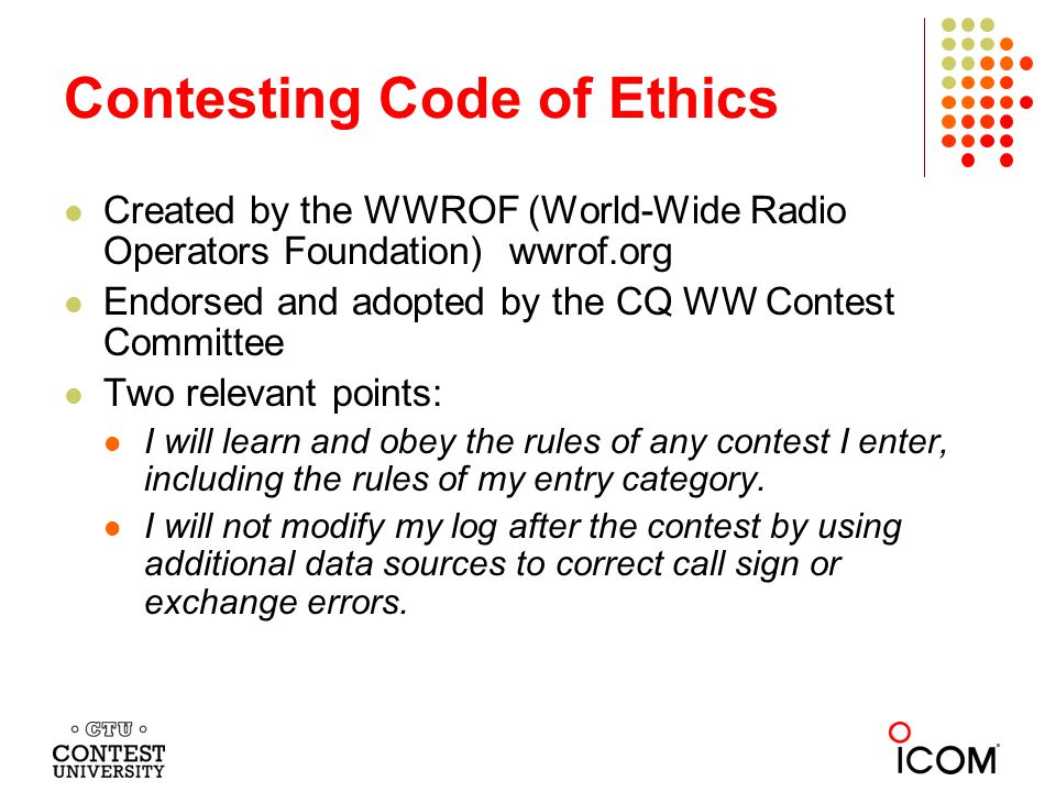 Created by the WWROF (World-Wide Radio Operators Foundation) wwrof.org Endorsed and adopted by the CQ WW Contest Committee Two relevant points: I will learn and obey the rules of any contest I enter, including the rules of my entry category.