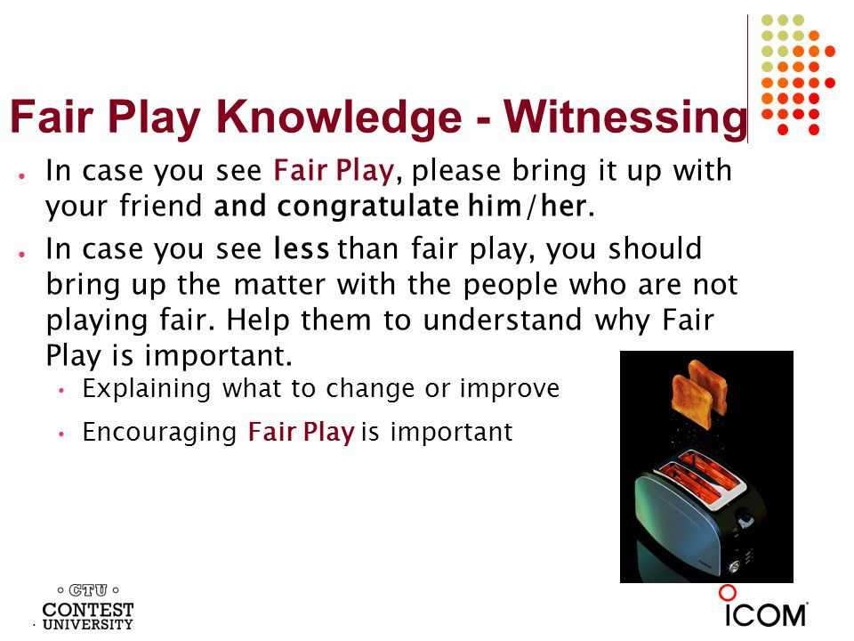 Fair Play Knowledge - Witnessing In case you see Fair Play, please bring it up with your friend and congratulate him/her.