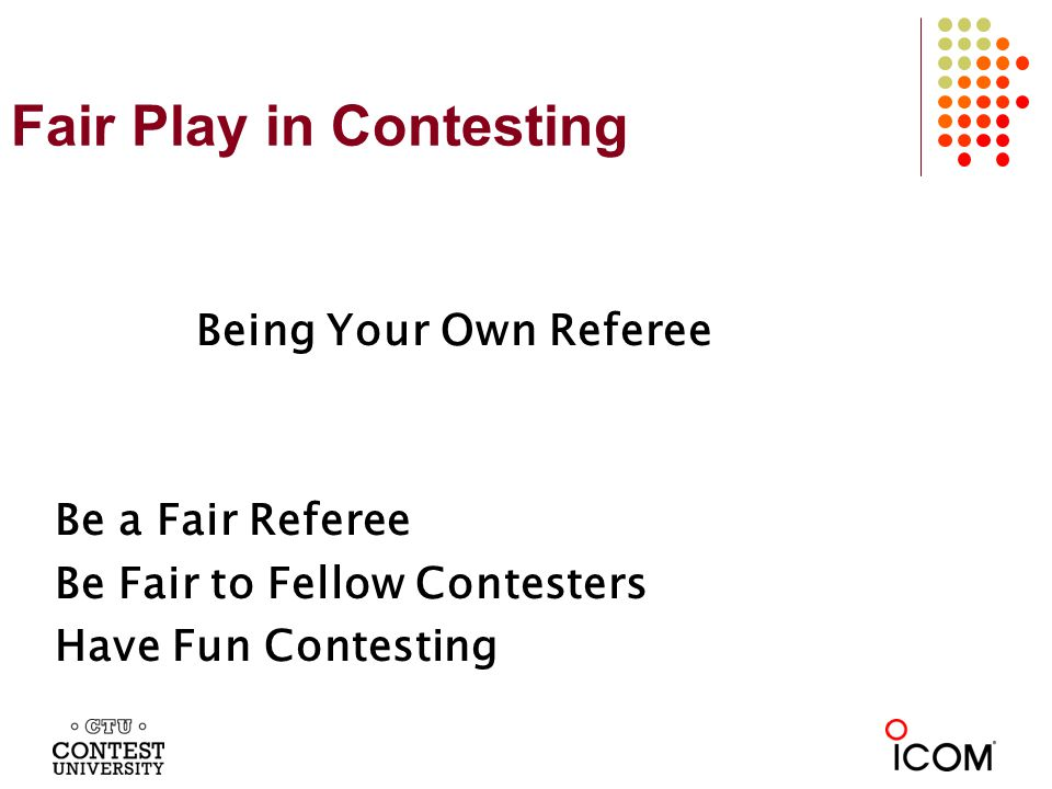 Fair Play in Contesting Being Your Own Referee Be a Fair Referee Be Fair to Fellow Contesters Have Fun Contesting