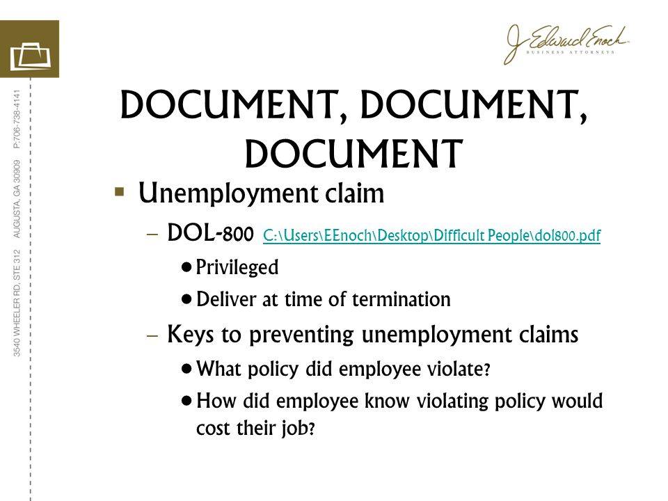 DOCUMENT, DOCUMENT, DOCUMENT Unemployment claim – DOL-800 C:\Users\EEnoch\Desktop\Difficult People\dol800.pdf C:\Users\EEnoch\Desktop\Difficult People\dol800.pdf Privileged Deliver at time of termination – Keys to preventing unemployment claims What policy did employee violate.