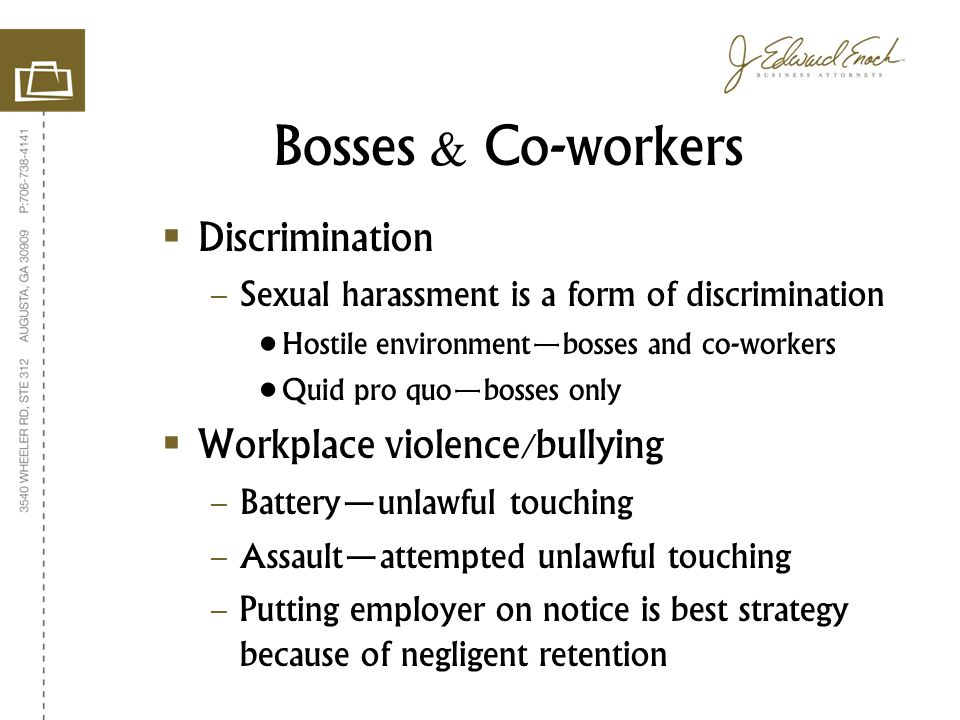Bosses & Co-workers Discrimination – Sexual harassment is a form of discrimination Hostile environmentbosses and co-workers Quid pro quobosses only Workplace violence/bullying – Batteryunlawful touching – Assaultattempted unlawful touching – Putting employer on notice is best strategy because of negligent retention