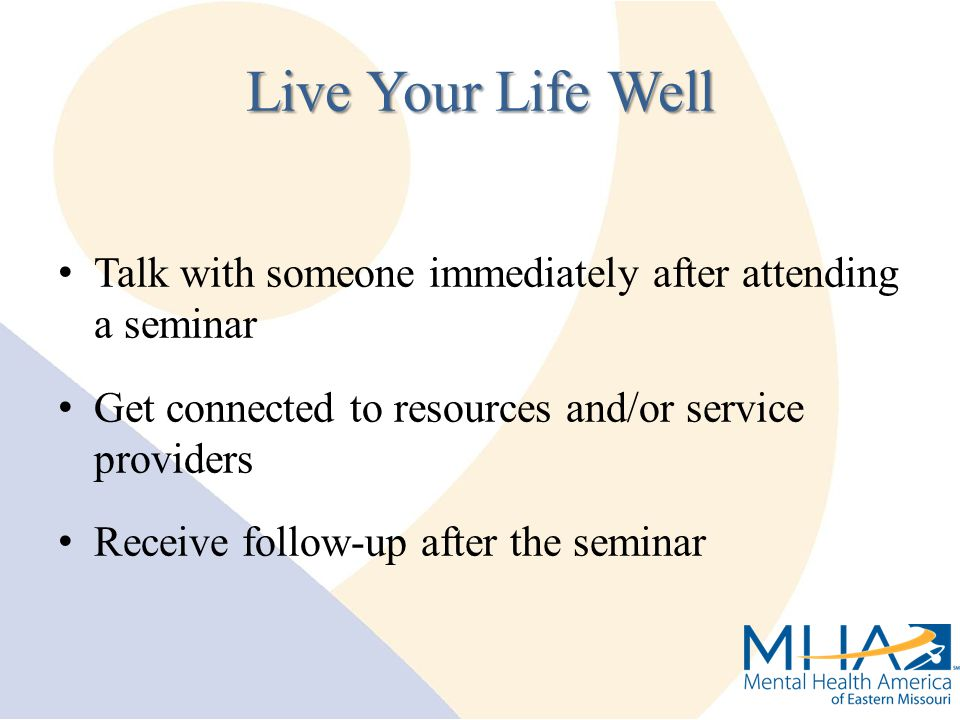 Talk with someone immediately after attending a seminar Get connected to resources and/or service providers Receive follow-up after the seminar Live Your Life Well