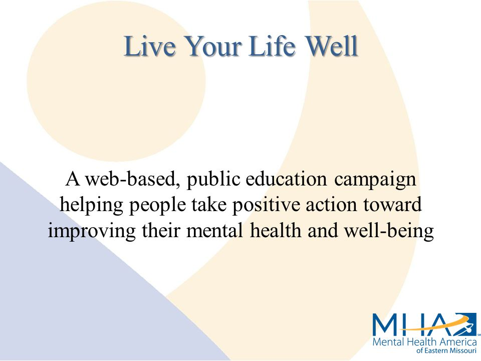 A web-based, public education campaign helping people take positive action toward improving their mental health and well-being Live Your Life Well