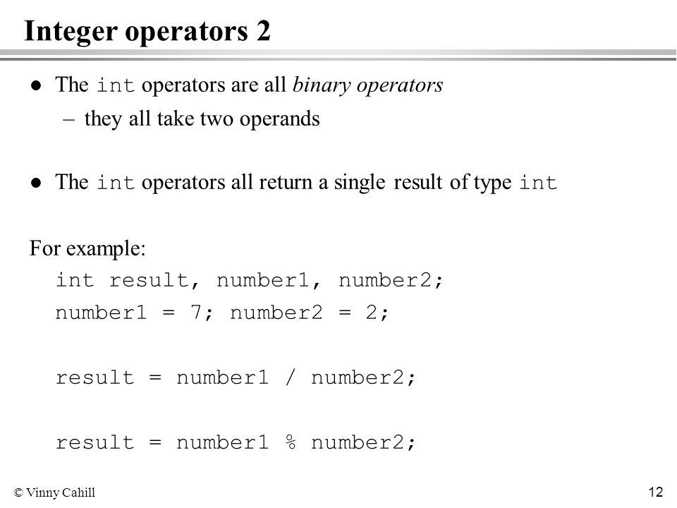 © Vinny Cahill 12 Integer operators 2 The int operators are all binary operators –they all take two operands The int operators all return a single result of type int For example: int result, number1, number2; number1 = 7; number2 = 2; result = number1 / number2; result = number1 % number2;