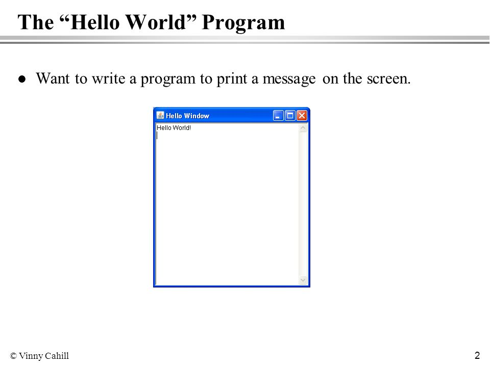 © Vinny Cahill 2 The Hello World Program l Want to write a program to print a message on the screen.