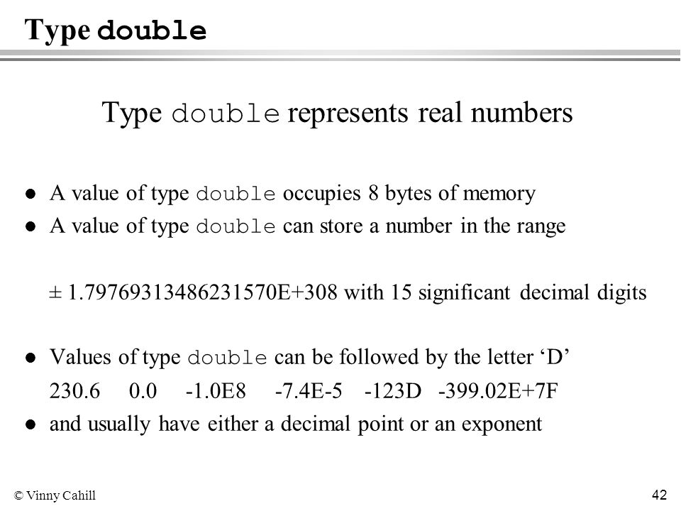 © Vinny Cahill 42 Type double Type double represents real numbers A value of type double occupies 8 bytes of memory A value of type double can store a number in the range ± 1.79769313486231570E+308 with 15 significant decimal digits Values of type double can be followed by the letter D 230.6 0.0 -1.0E8 -7.4E-5 -123D -399.02E+7F l and usually have either a decimal point or an exponent