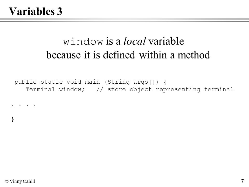 © Vinny Cahill 7 Variables 3 window is a local variable because it is defined within a method public static void main (String args[]) { Terminal window; // store object representing terminal..