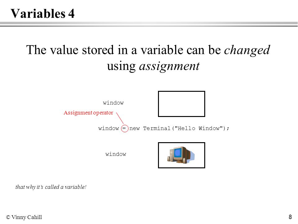 © Vinny Cahill 8 Variables 4 The value stored in a variable can be changed using assignment window that why its called a variable.