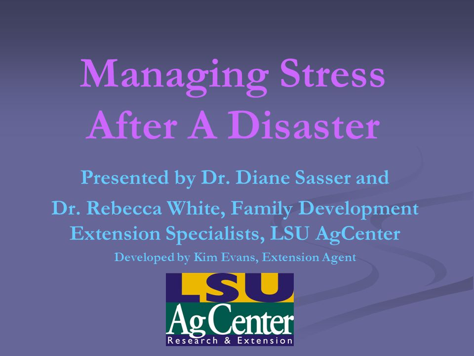 Managing Stress After A Disaster Presented by Dr. Diane Sasser and Dr.