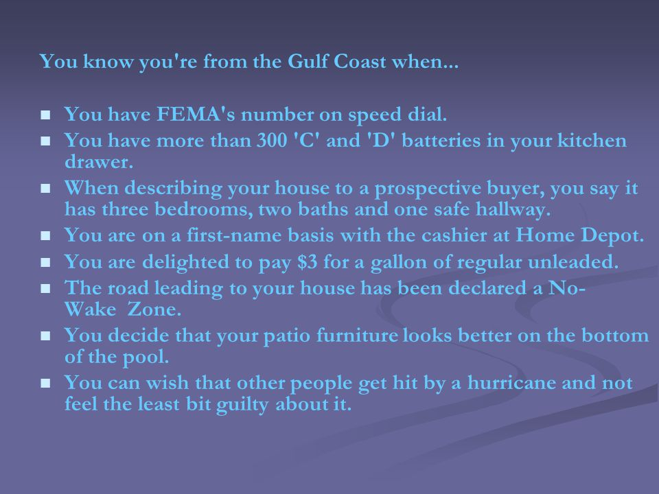 You know you re from the Gulf Coast when... You have FEMA s number on speed dial.